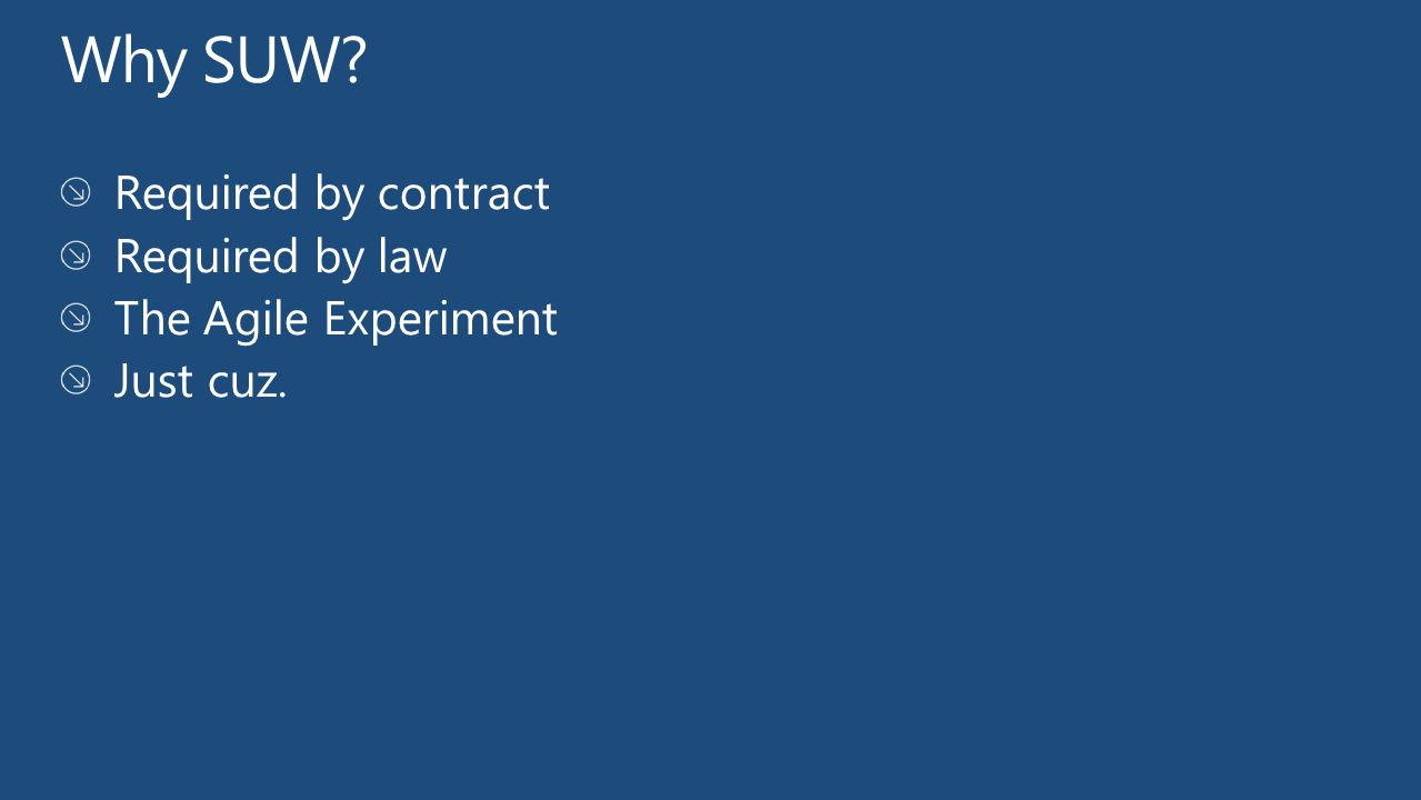 Why SUW Required by contract Required by law The Agile Experiment