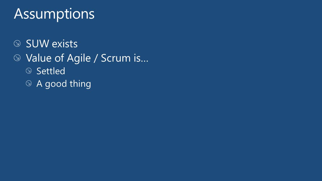 Assumptions SUW exists Value of Agile / Scrum is… Settled A good thing