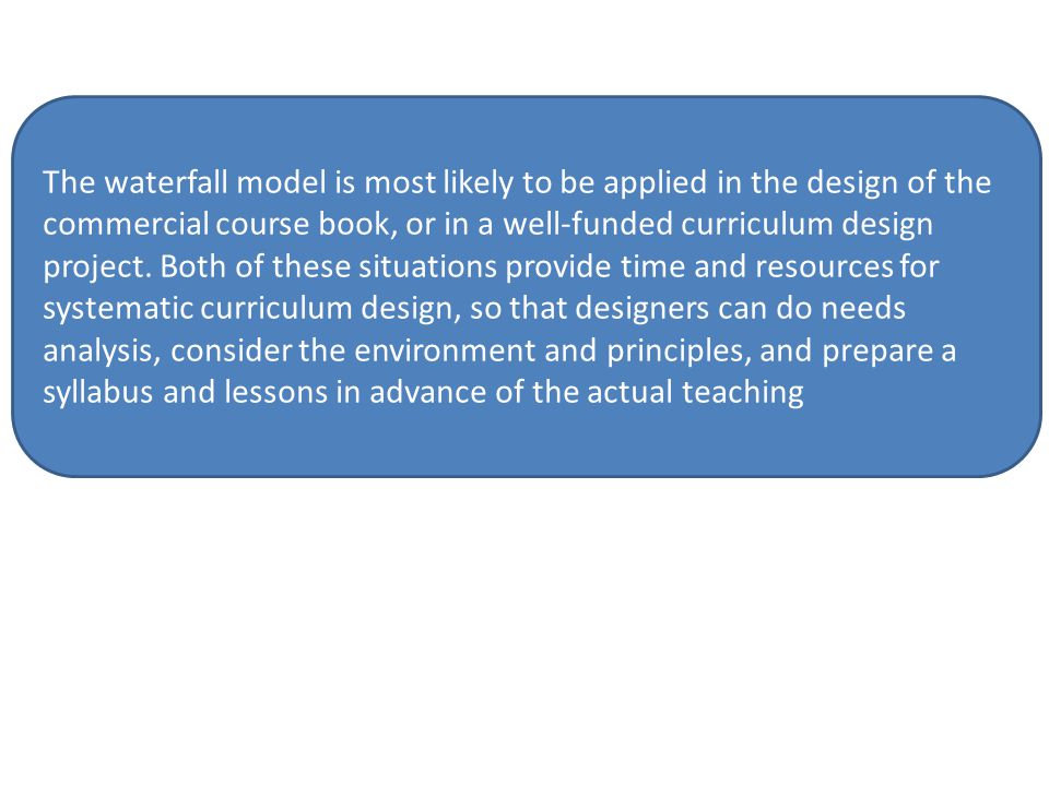 The waterfall model is most likely to be applied in the design of the commercial course book, or in a well-funded curriculum design project.