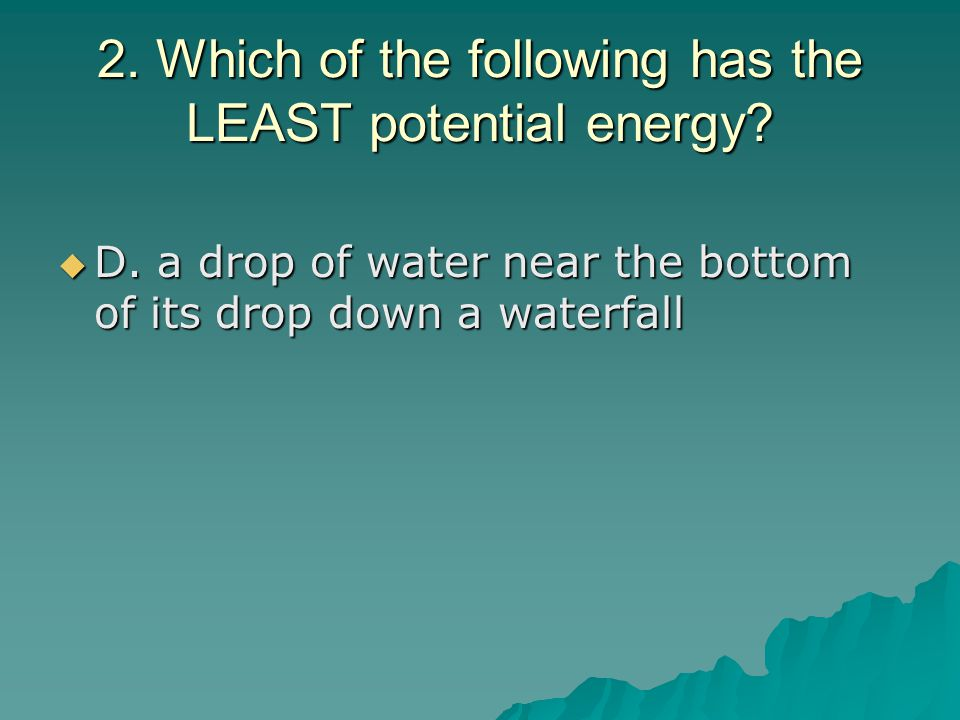 2. Which of the following has the LEAST potential energy