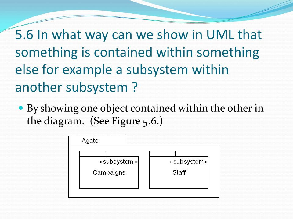 5.6 In what way can we show in UML that something is contained within something else for example a subsystem within another subsystem
