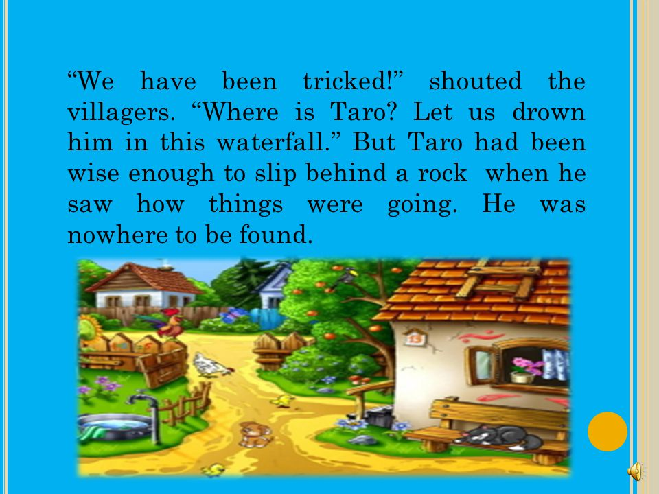 We have been tricked. shouted the villagers. Where is Taro