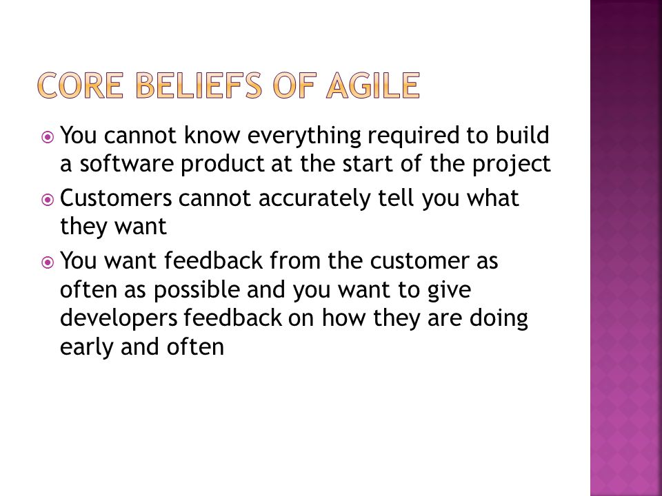 Core Beliefs of Agile You cannot know everything required to build a software product at the start of the project.