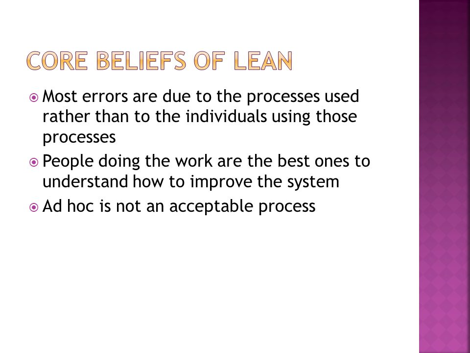 Core Beliefs of Lean Most errors are due to the processes used rather than to the individuals using those processes.