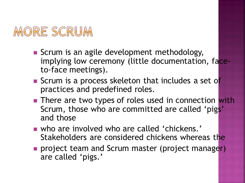 More SCRUM Scrum is an agile development methodology, implying low ceremony (little documentation, face- to-face meetings).