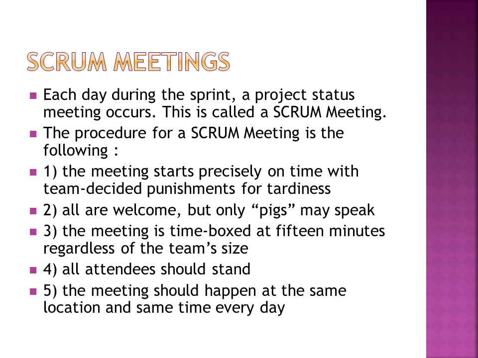 SCRUM Meetings Each day during the sprint, a project status meeting occurs. This is called a SCRUM Meeting.