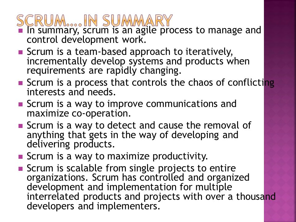 SCRUM….In Summary In summary, scrum is an agile process to manage and control development work.