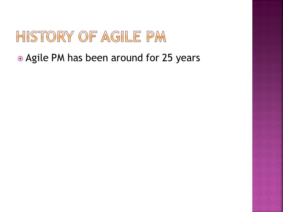 History of Agile PM Agile PM has been around for 25 years