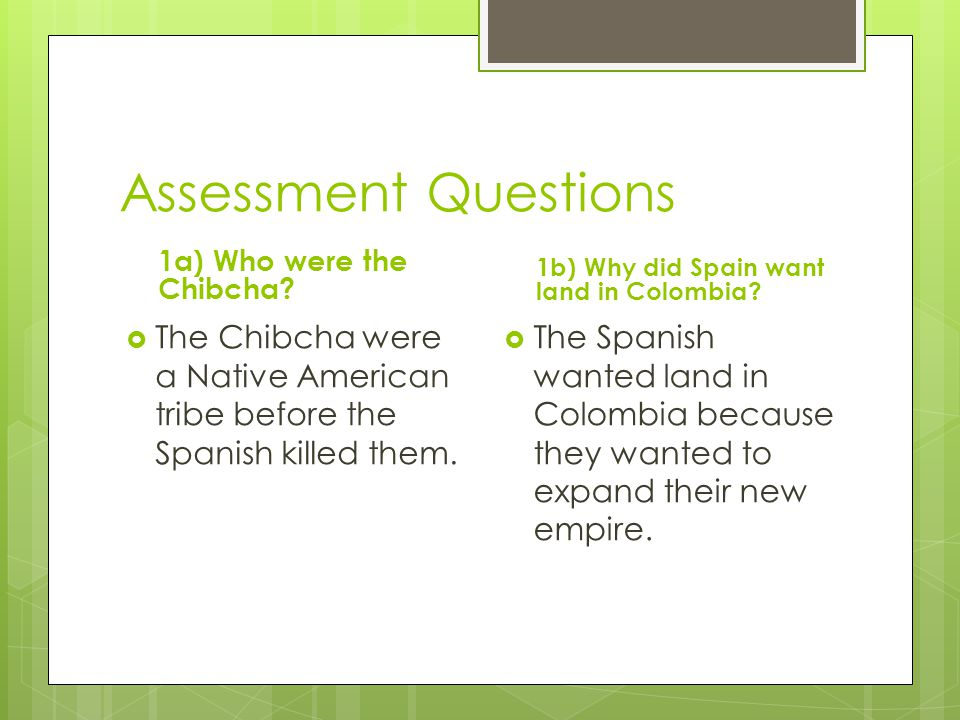Assessment Questions 1a) Who were the Chibcha 1b) Why did Spain want land in Colombia