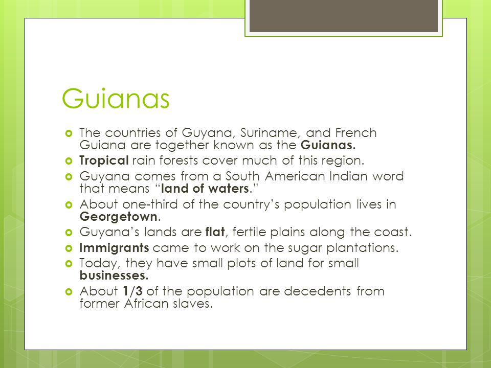 Guianas The countries of Guyana, Suriname, and French Guiana are together known as the Guianas. Tropical rain forests cover much of this region.