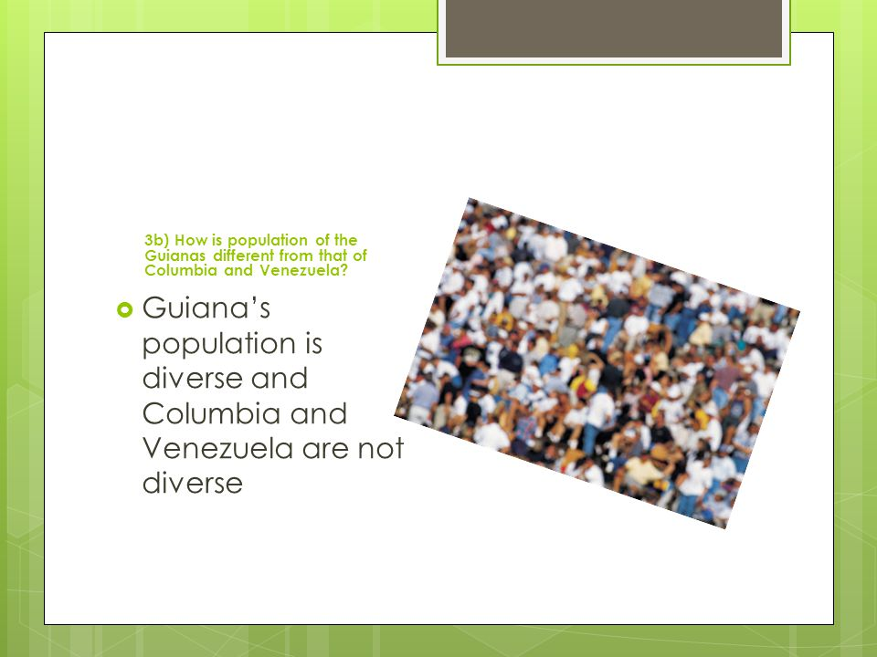 3b) How is population of the Guianas different from that of Columbia and Venezuela