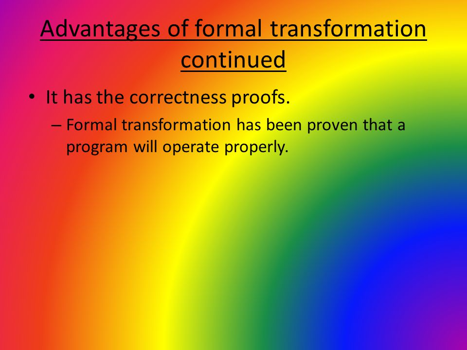 Advantages of formal transformation continued