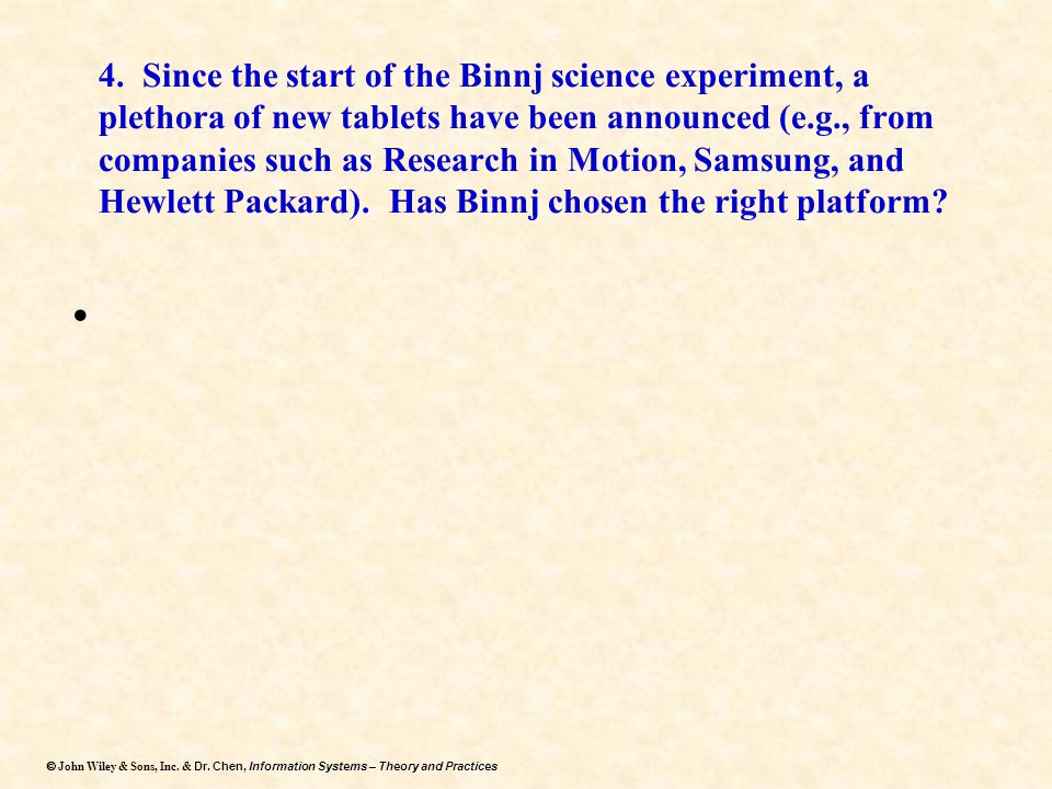 4. Since the start of the Binnj science experiment, a plethora of new tablets have been announced (e.g., from companies such as Research in Motion, Samsung, and Hewlett Packard). Has Binnj chosen the right platform