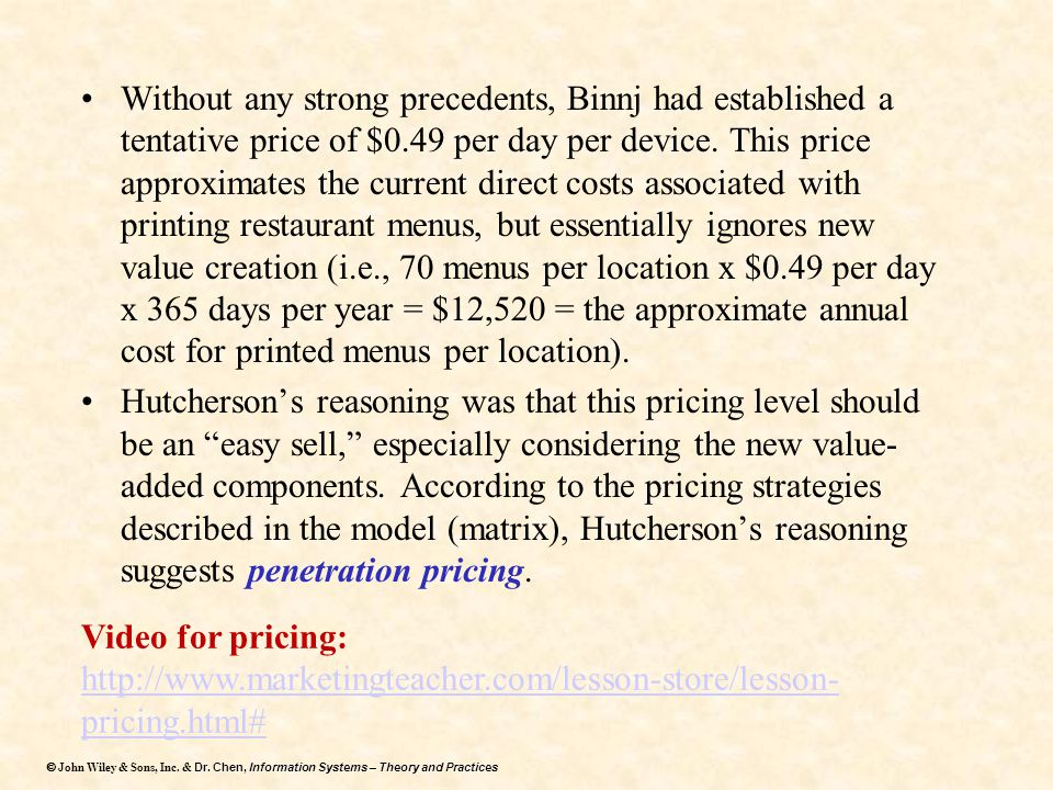 Without any strong precedents, Binnj had established a tentative price of $0.49 per day per device. This price approximates the current direct costs associated with printing restaurant menus, but essentially ignores new value creation (i.e., 70 menus per location x $0.49 per day x 365 days per year = $12,520 = the approximate annual cost for printed menus per location).