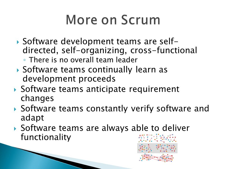 More on Scrum Software development teams are self- directed, self-organizing, cross-functional. There is no overall team leader.