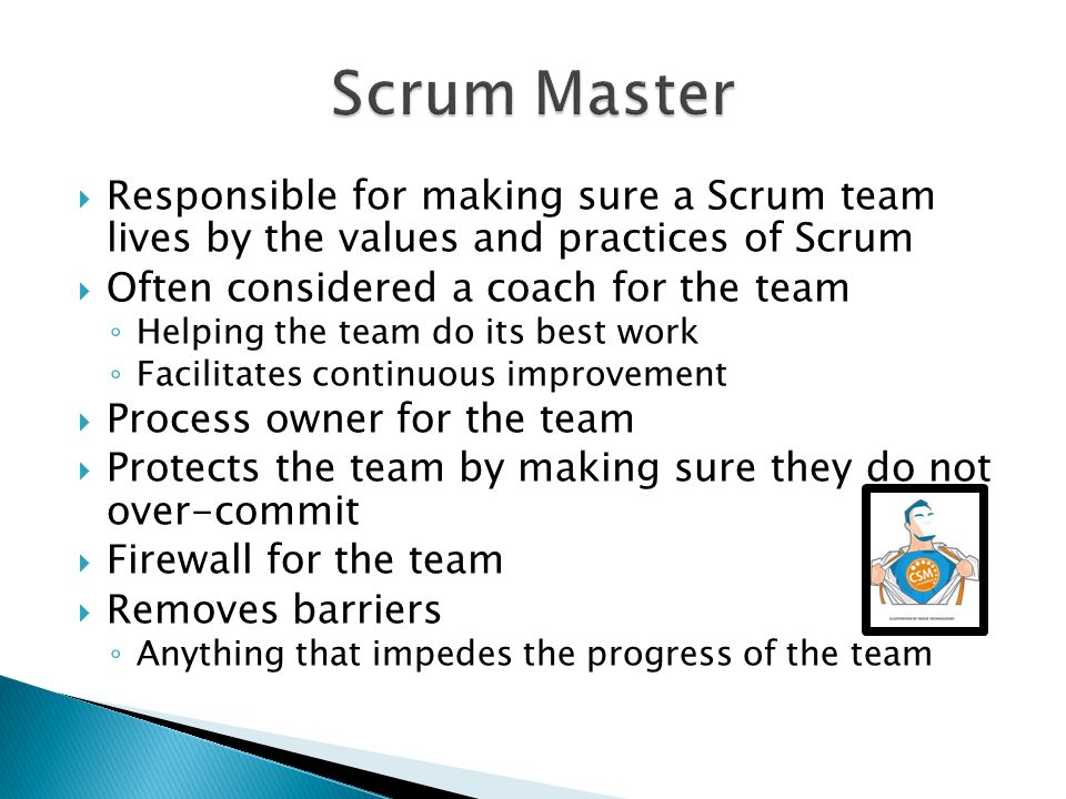 Scrum Master Responsible for making sure a Scrum team lives by the values and practices of Scrum. Often considered a coach for the team.