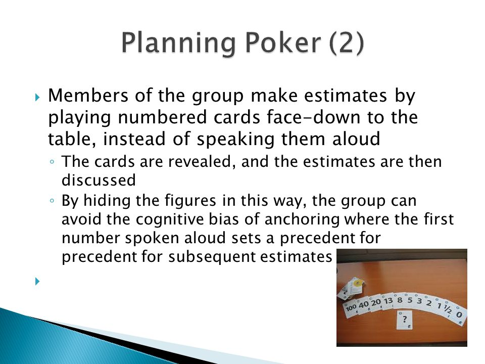 Planning Poker (2) Members of the group make estimates by playing numbered cards face-down to the table, instead of speaking them aloud.