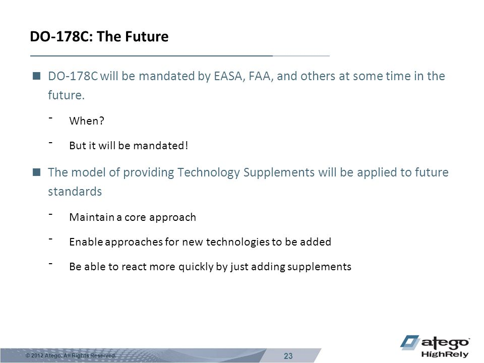 DO-178C: The Future DO-178C will be mandated by EASA, FAA, and others at some time in the future. When