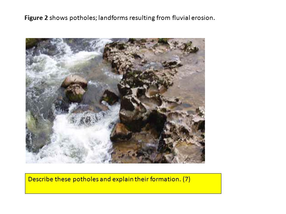 Figure 2 shows potholes; landforms resulting from fluvial erosion.