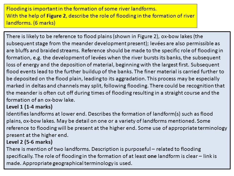 Flooding is important in the formation of some river landforms.