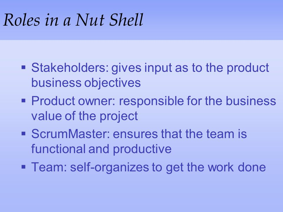 Roles in a Nut Shell Stakeholders: gives input as to the product business objectives.