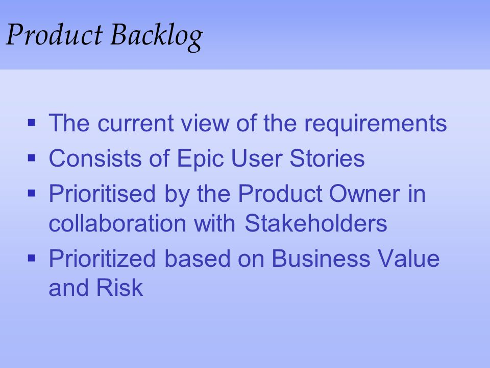 Product Backlog The current view of the requirements