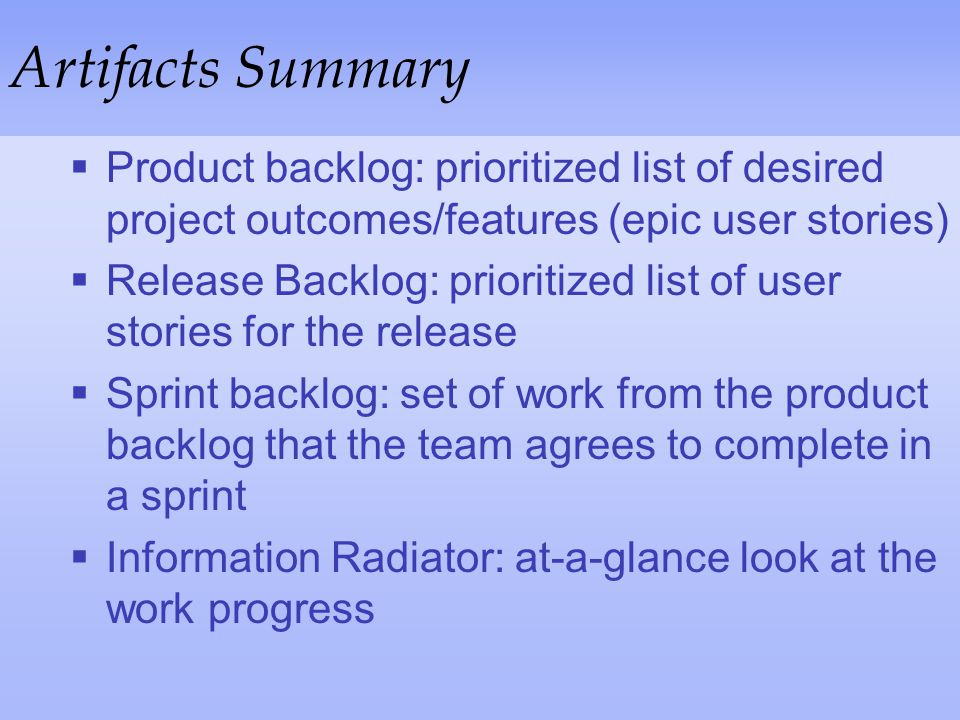 Artifacts Summary Product backlog: prioritized list of desired project outcomes/features (epic user stories)