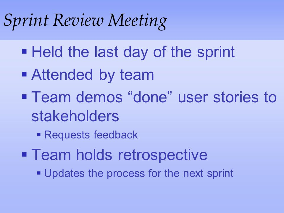 Sprint Review Meeting Held the last day of the sprint Attended by team