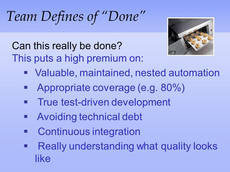 Team Defines of Done Can this really be done This puts a high premium on: Valuable, maintained, nested automation.