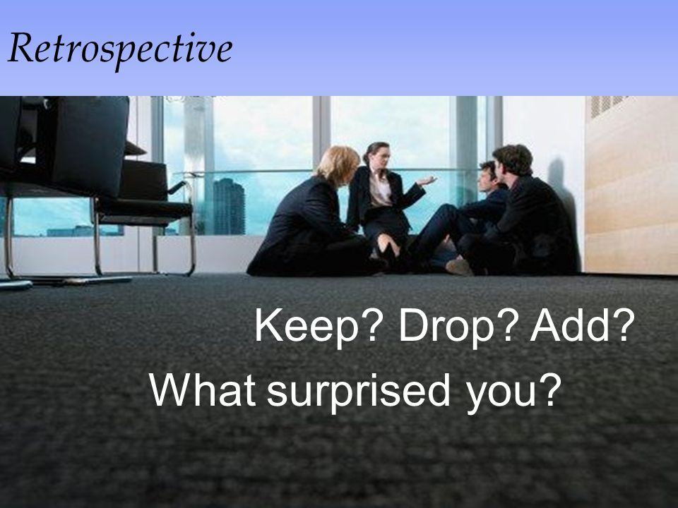Retrospective Keep Drop Add Keep Drop Add What surprised you
