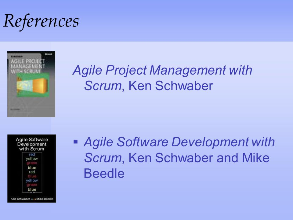 References Agile Project Management with Scrum, Ken Schwaber