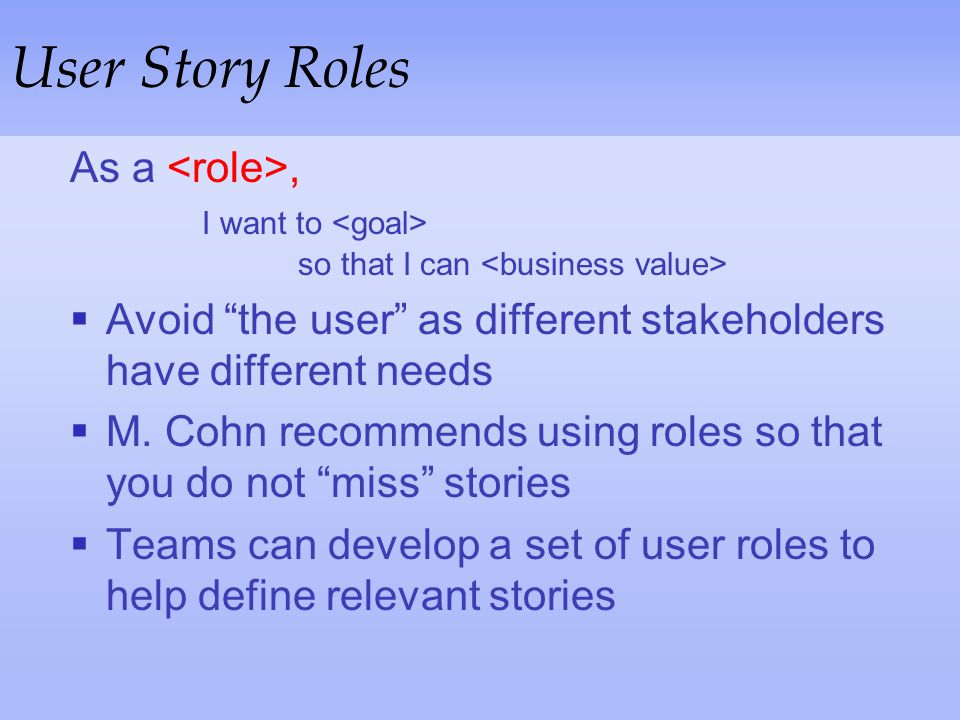 User Story Roles As a <role>, I want to <goal> so that I can <business value> Avoid the user as different stakeholders have different needs.