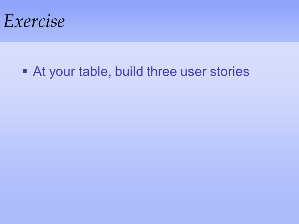Exercise At your table, build three user stories