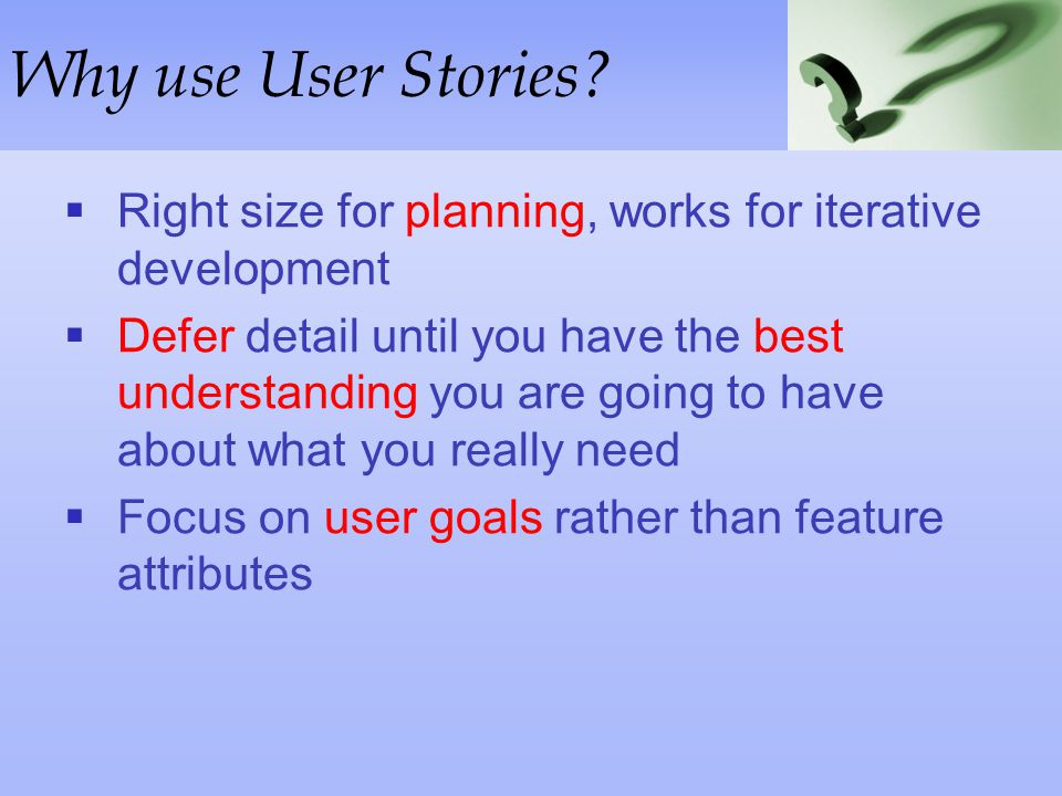 Why use User Stories Right size for planning, works for iterative development.