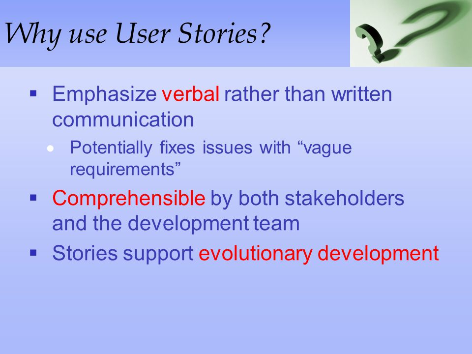 Why use User Stories Emphasize verbal rather than written communication. Potentially fixes issues with vague requirements