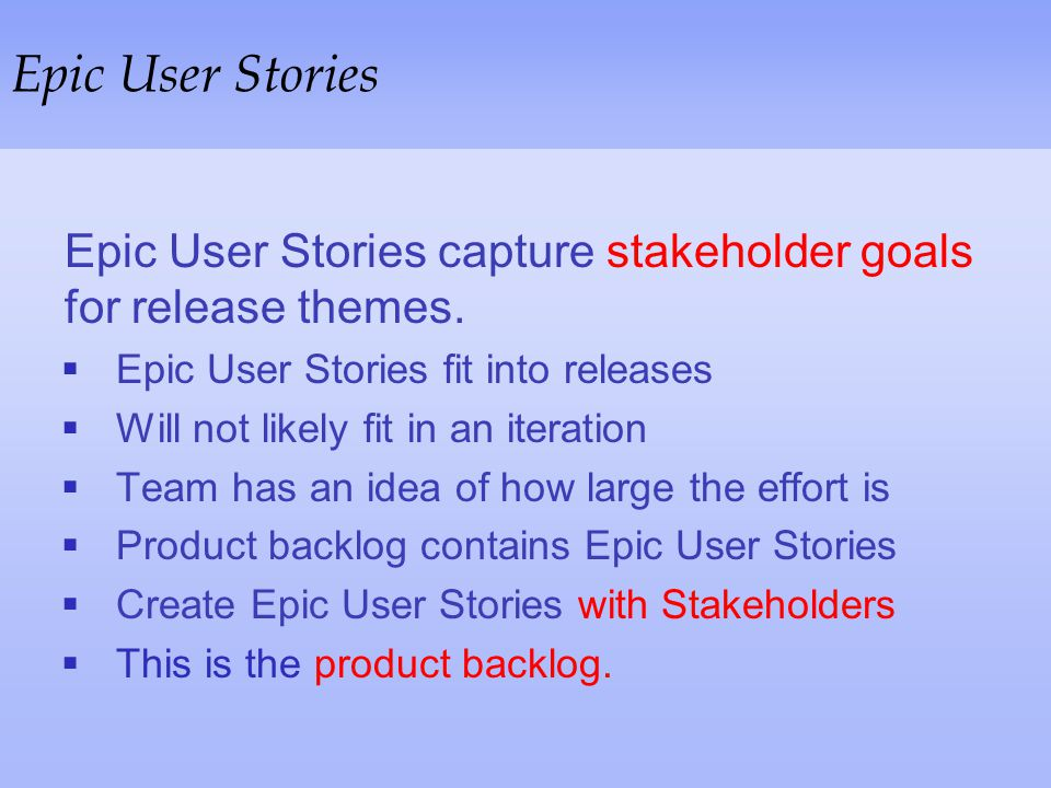 Epic User Stories Epic User Stories capture stakeholder goals for release themes. Epic User Stories fit into releases.