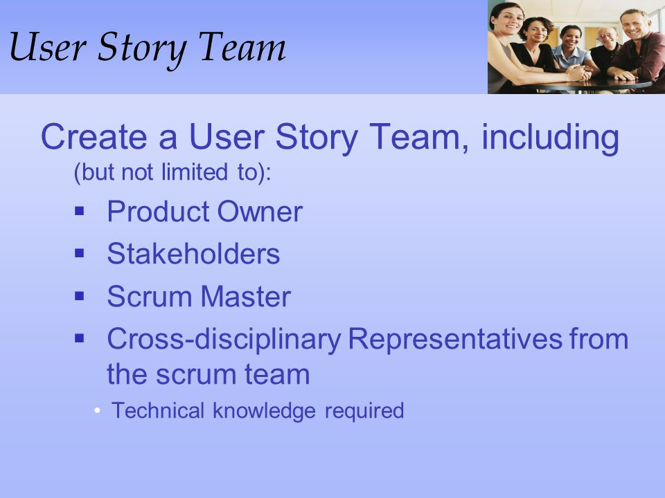 User Story Team Create a User Story Team, including (but not limited to): Product Owner. Stakeholders.