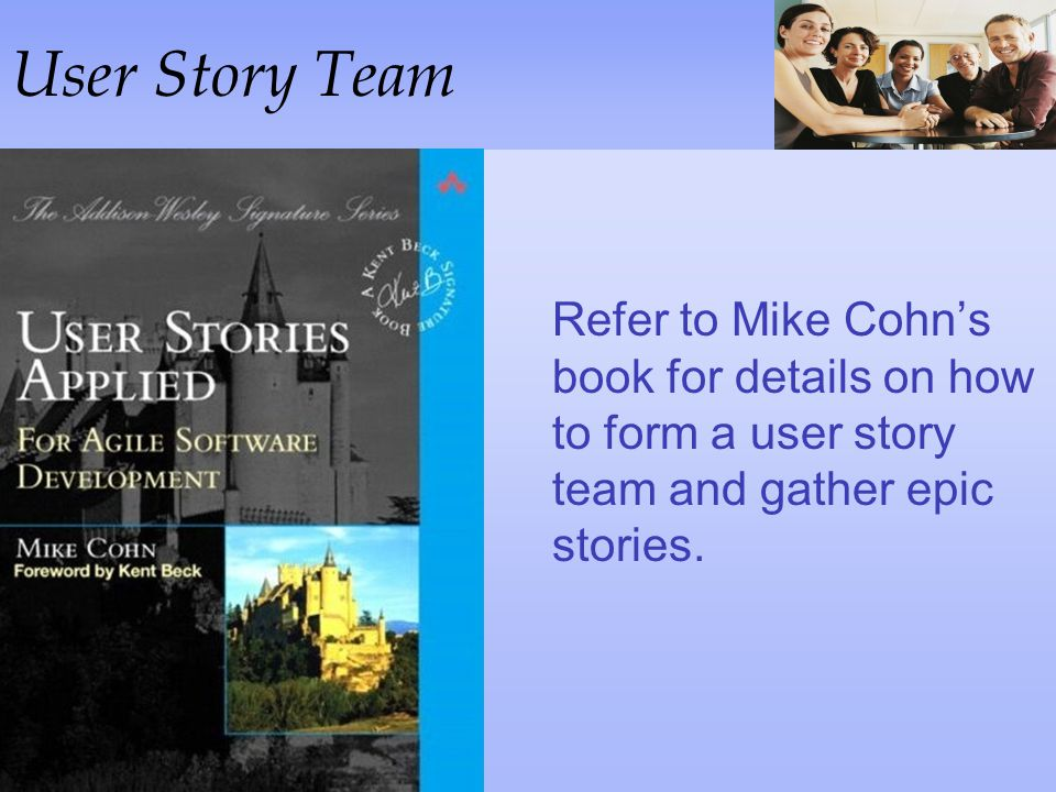 User Story Team Refer to Mike Cohn's book for details on how to form a user story team and gather epic stories.