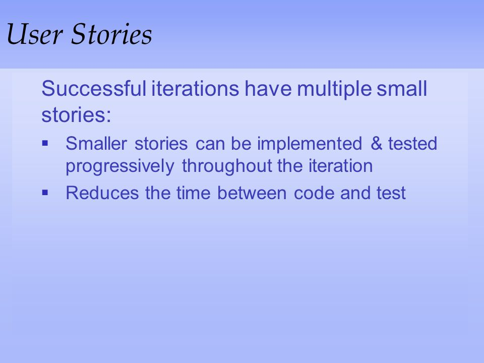 User Stories Successful iterations have multiple small stories: