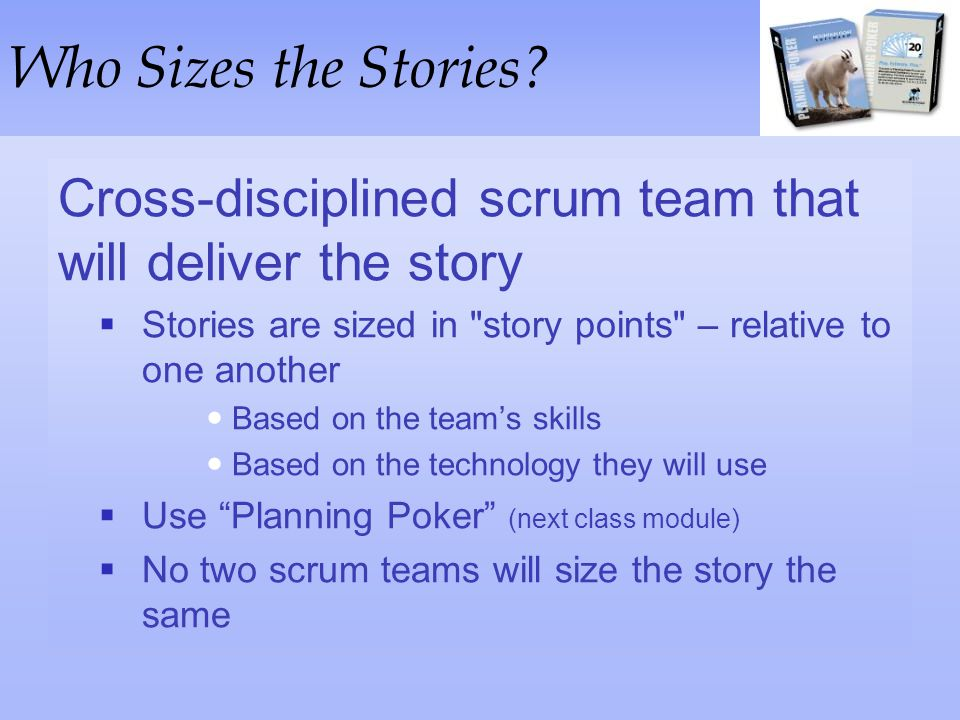Who Sizes the Stories Cross-disciplined scrum team that will deliver the story. Stories are sized in story points – relative to one another.