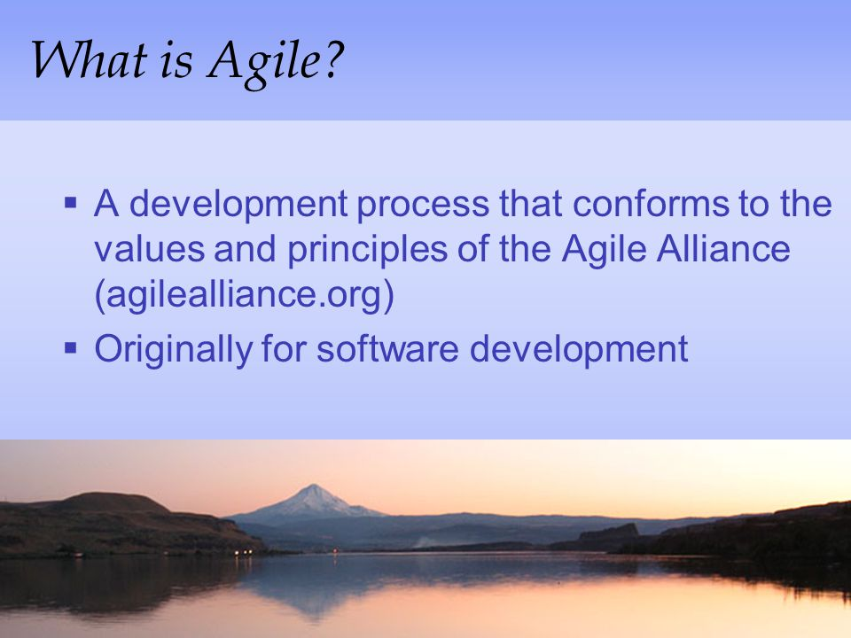 What is Agile A development process that conforms to the values and principles of the Agile Alliance (agilealliance.org)