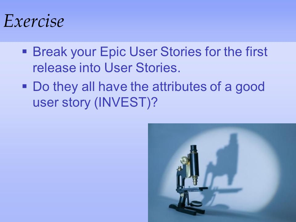 Exercise Break your Epic User Stories for the first release into User Stories.