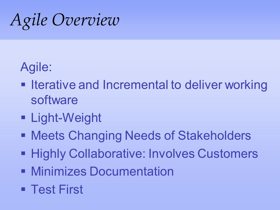 Agile Overview Agile: Iterative and Incremental to deliver working software. Light-Weight. Meets Changing Needs of Stakeholders.