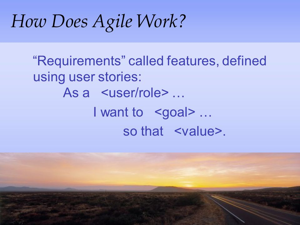 How Does Agile Work Requirements called features, defined using user stories: As a <user/role> …