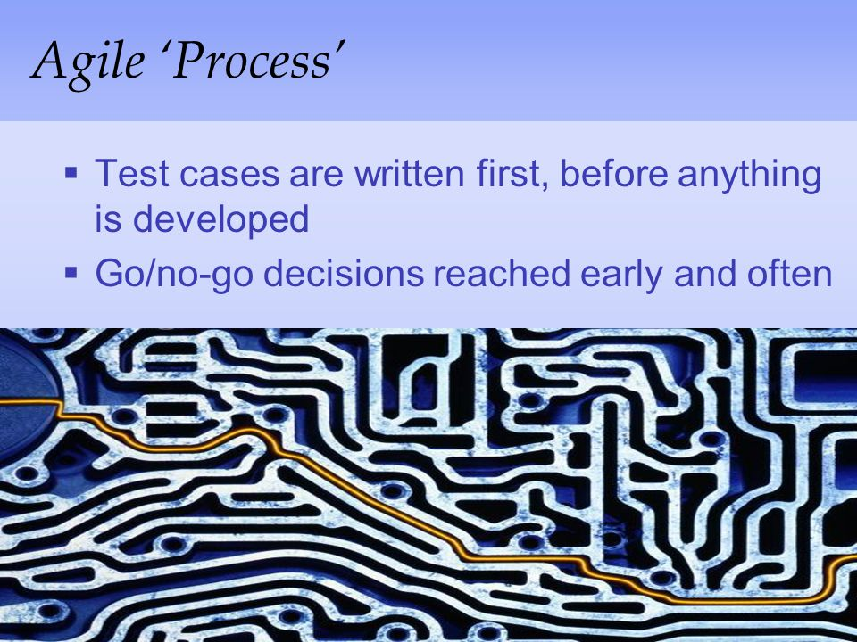 Agile 'Process' Test cases are written first, before anything is developed.