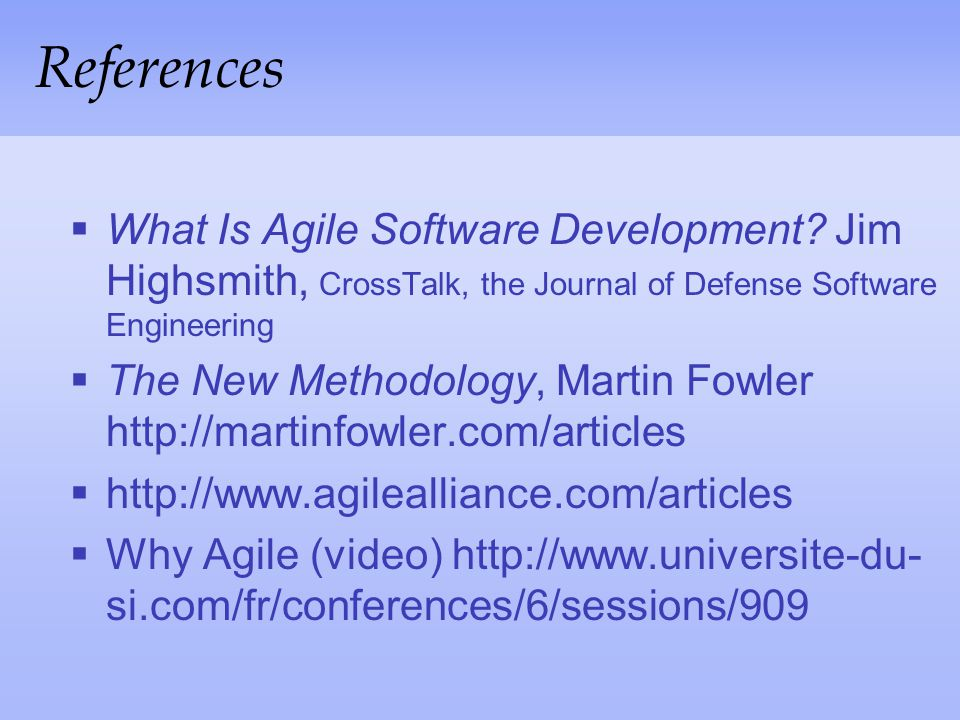 References What Is Agile Software Development Jim Highsmith, CrossTalk, the Journal of Defense Software Engineering.