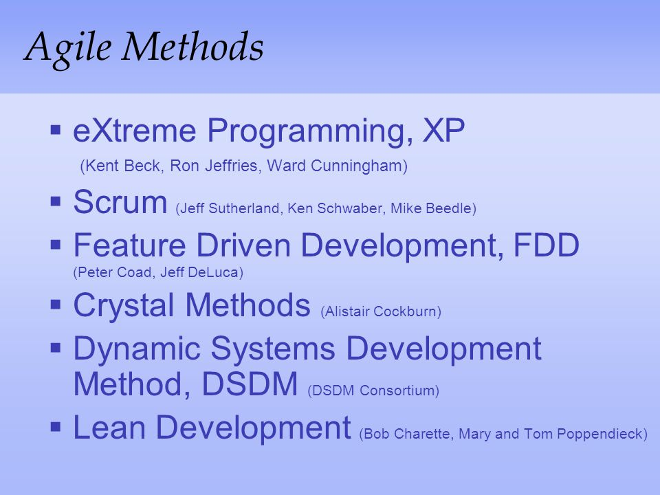 Agile Methods eXtreme Programming, XP (Kent Beck, Ron Jeffries, Ward Cunningham) Scrum (Jeff Sutherland, Ken Schwaber, Mike Beedle)