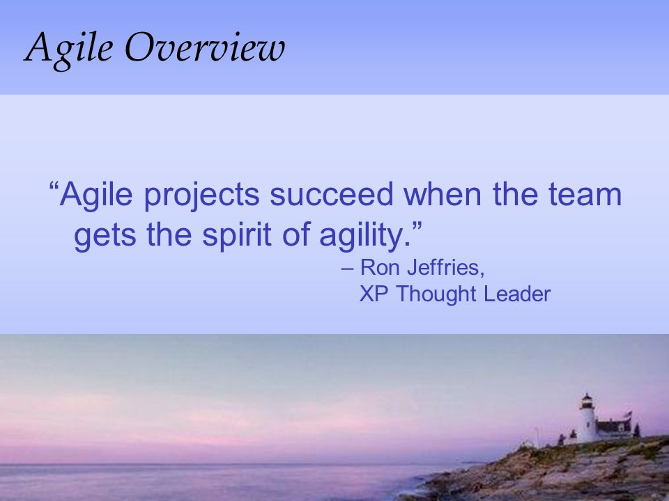 Agile Overview Agile projects succeed when the team gets the spirit of agility. – Ron Jeffries, XP Thought Leader.