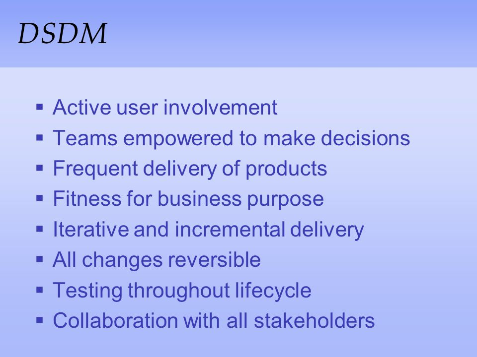 DSDM Active user involvement Teams empowered to make decisions