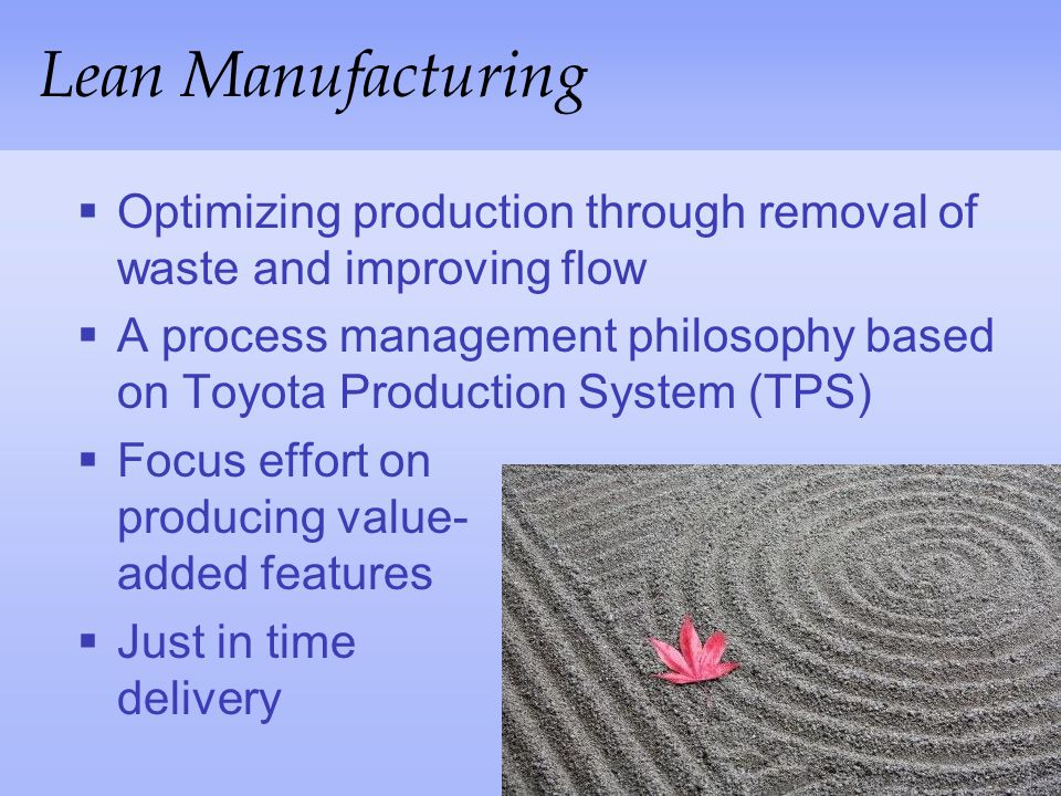 Lean Manufacturing Optimizing production through removal of waste and improving flow.